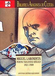 Portada de Miguel Labordeta. Poeta violento idílico (1921-1969). Primera Biografía de Labordeta escrita por Antonio Ibáñez Izquierdo y editada por IFC-Ibercaja-Gobierno de Aragón-IEA-IET